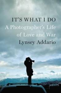 It's What I Do- A Photographer's Life in Love and War by Lynsey Addario