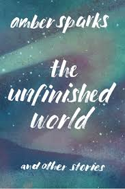 cover of the unfinished world by amber sparks