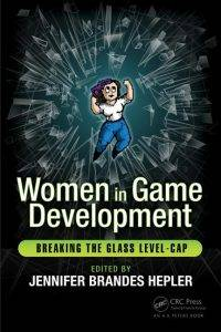 Women in Game Development: Breaking the Glass Level-Cap, edited by Jennifer Brandes Hepler