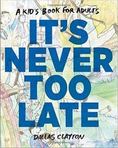 It's Never Too Late: A Kid's Book for Adults by Dallas Clayton