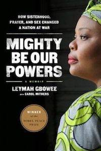 Mighty Be Our Powers: How Sisterhood, Prayer, and Sex Changed a Nation at War by Leyman Gbowee & Carol Mithers