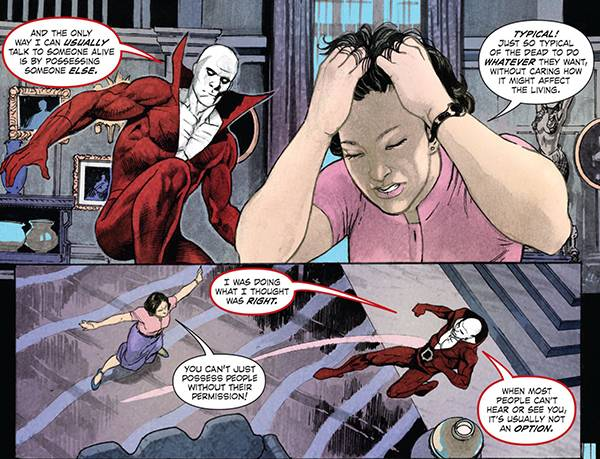 Deadman: And the only way i can usually talk to someone alive is by possessing someone else. Berenice: Typical! Just so typical of the dead to do whatever they want without caring how it mighy affect the living. Deadman: I was doing what I thought was right. Berenice: You can't just possess people without their permission! Deadman: When most people can't hear or see you, it's usually not an option.