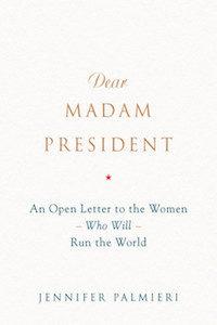 Dear Madam President: An Open Letter to the Women Who Will Run the World by Jennifer Palmieri