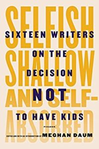 Selfish Shallow and Self-Absorbed: Sixteen Writers on the Decision Not to Have Kids