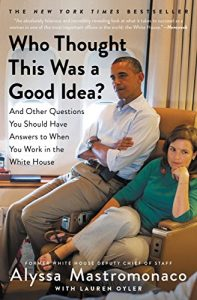 Who Thought This Was a Good Idea?: And Other Questions You Should Have Answers to When You Work in the White House Kindle Edition by Alyssa Mastromonaco