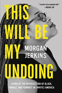 This Will Be My Undoing- Living at the Intersection of Black, Female, and Feminist in (White) America by Morgan Jerkins