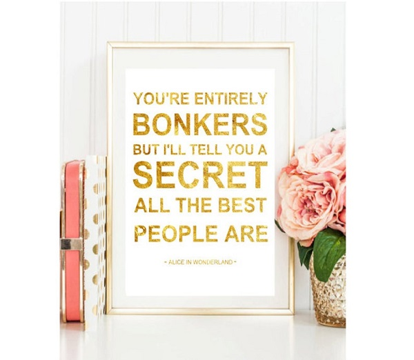 youre_entirely_bonkers_but_ill_tell_you_a_secret_all_the_best_people_are_foil_print_artwork