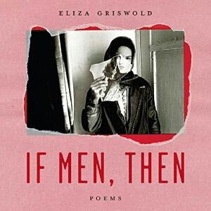 If Men, Then: Poems by Eliza Griswold, read by the author