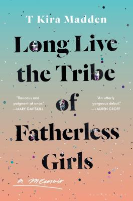 Long Live the Tribe of Fatherless Girls: A Memoir